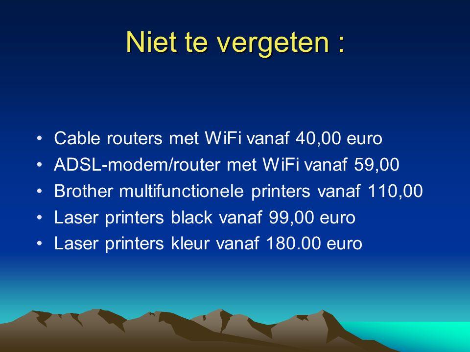 Niet te vergeten : Cable routers met WiFi vanaf 40,00 euro ADSL-modem/router met WiFi vanaf 59,00 Brother multifunctionele printers vanaf 110,00 Laser printers black vanaf 99,00 euro Laser printers kleur vanaf 180.00 euro