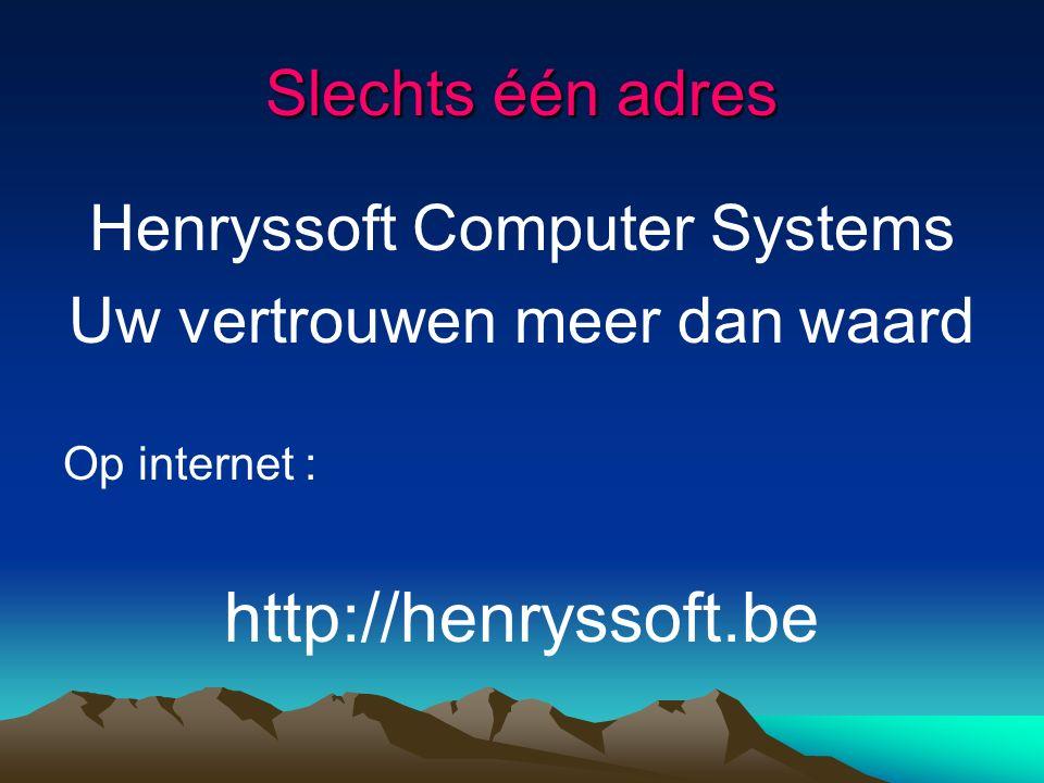 Slechts één adres Henryssoft Computer Systems Uw vertrouwen meer dan waard Op internet : http://henryssoft.be
