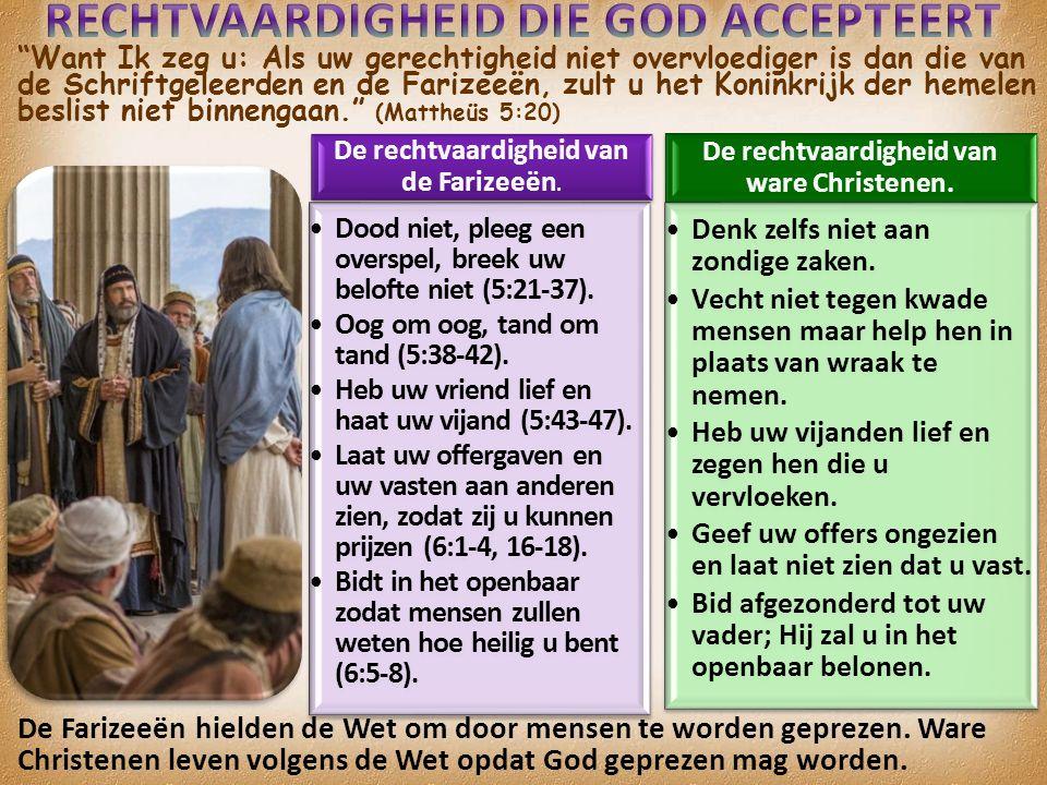 Want Ik zeg u: Als uw gerechtigheid niet overvloediger is dan die van de Schriftgeleerden en de Farizeeën, zult u het Koninkrijk der hemelen beslist niet binnengaan. (Mattheüs 5:20) De rechtvaardigheid van de Farizeeën.