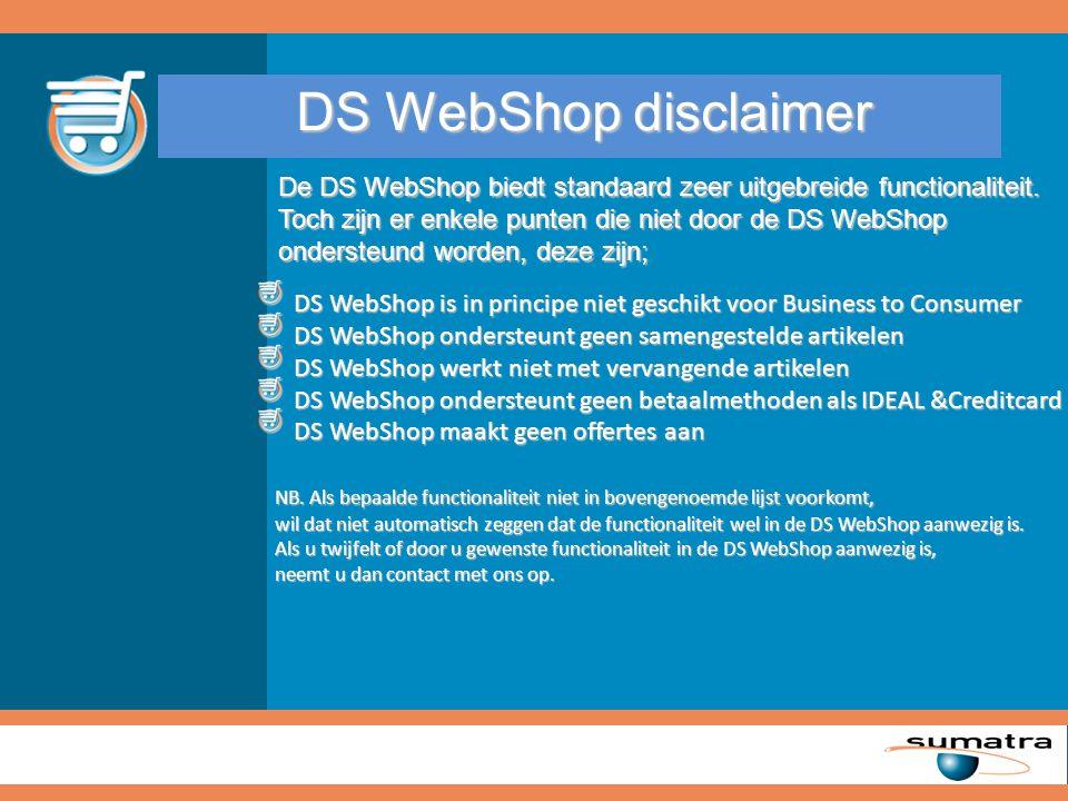 DS WebShop disclaimer DS WebShop is in principe niet geschikt voor Business to Consumer DS WebShop is in principe niet geschikt voor Business to Consumer DS WebShop ondersteunt geen samengestelde artikelen DS WebShop ondersteunt geen samengestelde artikelen DS WebShop werkt niet met vervangende artikelen DS WebShop werkt niet met vervangende artikelen DS WebShop ondersteunt geen betaalmethoden als IDEAL &Creditcard DS WebShop ondersteunt geen betaalmethoden als IDEAL &Creditcard DS WebShop maakt geen offertes aan DS WebShop maakt geen offertes aan NB.