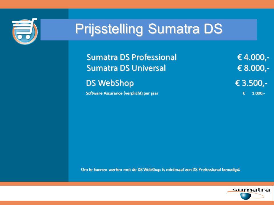 Prijsstelling Sumatra DS Sumatra DS Professional € 4.000,- Sumatra DS Universal € 8.000,- DS WebShop€ 3.500,- Software Assurance (verplicht) per jaar € 1.000,- DS WebShop€ 3.500,- Software Assurance (verplicht) per jaar € 1.000,- Om te kunnen werken met de DS WebShop is minimaal een DS Professional benodigd.