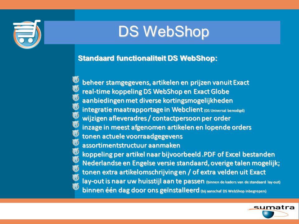 DS WebShop beheer stamgegevens, artikelen en prijzen vanuit Exact beheer stamgegevens, artikelen en prijzen vanuit Exact real-time koppeling DS WebShop en Exact Globe real-time koppeling DS WebShop en Exact Globe aanbiedingen met diverse kortingsmogelijkheden aanbiedingen met diverse kortingsmogelijkheden integratie maatrapportage in Webclient (DS Universal benodigd) integratie maatrapportage in Webclient (DS Universal benodigd) wijzigen afleveradres / contactpersoon per order wijzigen afleveradres / contactpersoon per order inzage in meest afgenomen artikelen en lopende orders inzage in meest afgenomen artikelen en lopende orders tonen actuele voorraadgegevens tonen actuele voorraadgegevens assortimentstructuur aanmaken assortimentstructuur aanmaken koppeling per artikel naar bijvoorbeeld.PDF of Excel bestanden koppeling per artikel naar bijvoorbeeld.PDF of Excel bestanden Nederlandse en Engelse versie standaard, overige talen mogelijk; Nederlandse en Engelse versie standaard, overige talen mogelijk; tonen extra artikelomschrijving en / of extra velden uit Exact tonen extra artikelomschrijving en / of extra velden uit Exact lay-out is naar uw huisstijl aan te passen (binnen de kaders van de standaard lay-out) lay-out is naar uw huisstijl aan te passen (binnen de kaders van de standaard lay-out) binnen één dag door ons geïnstalleerd (bij aanschaf DS WebShop inbegrepen) binnen één dag door ons geïnstalleerd (bij aanschaf DS WebShop inbegrepen) Standaard functionaliteit DS WebShop: