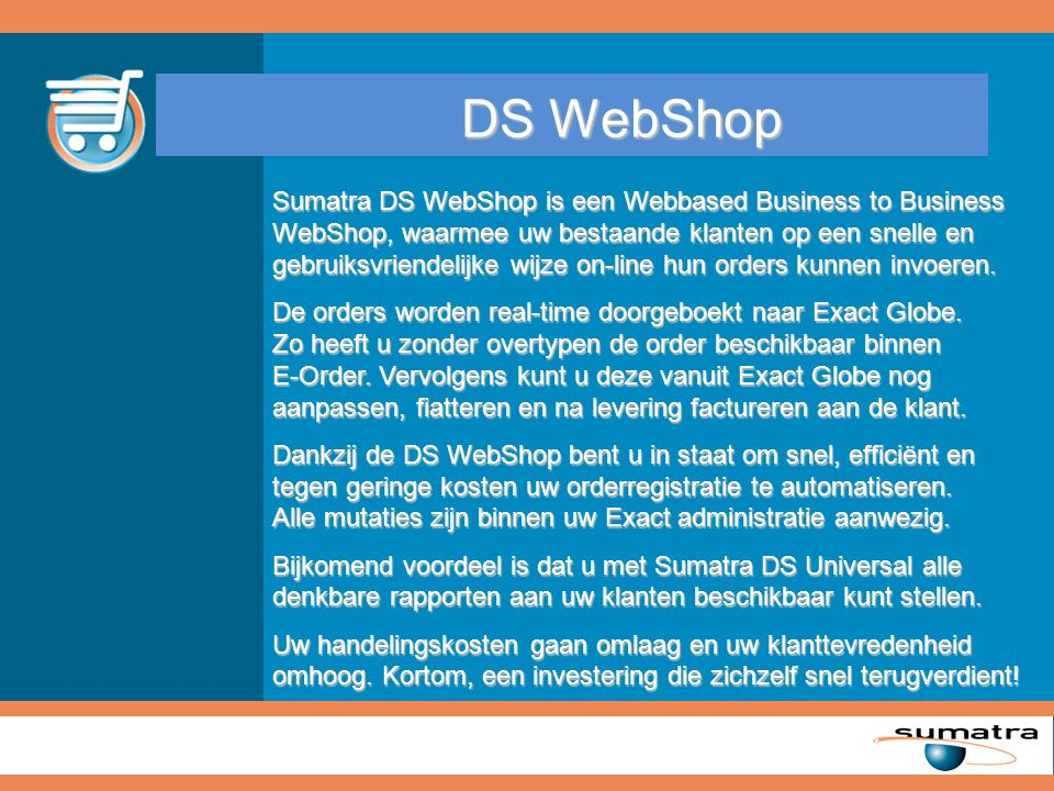DS WebShop Sumatra DS WebShop is een Webbased Business to Business WebShop, waarmee uw bestaande klanten op een snelle en gebruiksvriendelijke wijze on-line hun orders kunnen invoeren.