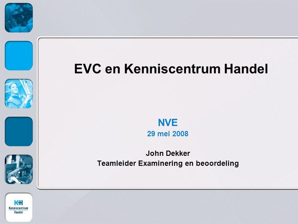 EVC en Kenniscentrum Handel NVE 29 mei 2008 John Dekker Teamleider Examinering en beoordeling