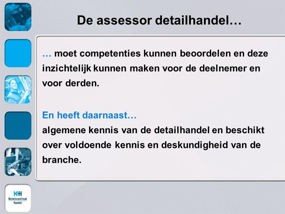 De assessor detailhandel… … moet competenties kunnen beoordelen en deze inzichtelijk kunnen maken voor de deelnemer en voor derden. En heeft daarnaast