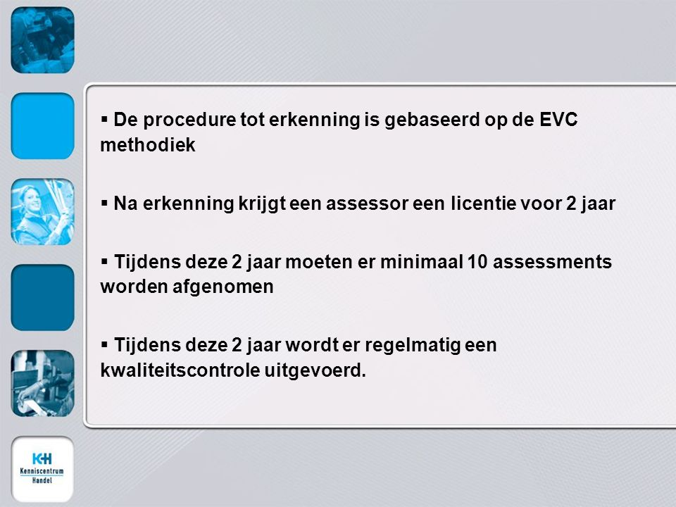  De procedure tot erkenning is gebaseerd op de EVC methodiek  Na erkenning krijgt een assessor een licentie voor 2 jaar  Tijdens deze 2 jaar moeten er minimaal 10 assessments worden afgenomen  Tijdens deze 2 jaar wordt er regelmatig een kwaliteitscontrole uitgevoerd.