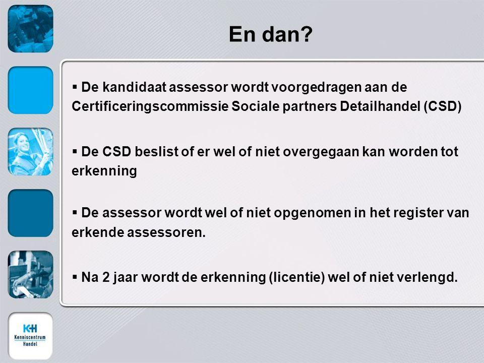 En dan?  De kandidaat assessor wordt voorgedragen aan de Certificeringscommissie Sociale partners Detailhandel (CSD)  De CSD beslist of er wel of ni
