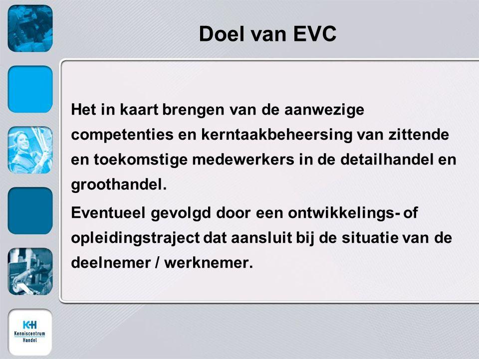 Doel van EVC Het in kaart brengen van de aanwezige competenties en kerntaakbeheersing van zittende en toekomstige medewerkers in de detailhandel en groothandel.