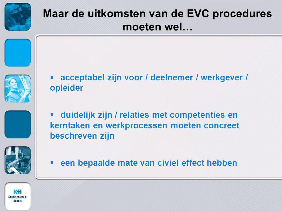 Maar de uitkomsten van de EVC procedures moeten wel…  acceptabel zijn voor / deelnemer / werkgever / opleider  duidelijk zijn / relaties met competenties en kerntaken en werkprocessen moeten concreet beschreven zijn  een bepaalde mate van civiel effect hebben