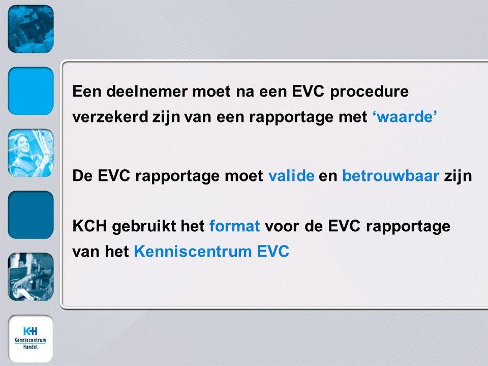 Een deelnemer moet na een EVC procedure verzekerd zijn van een rapportage met 'waarde' De EVC rapportage moet valide en betrouwbaar zijn KCH gebruikt het format voor de EVC rapportage van het Kenniscentrum EVC