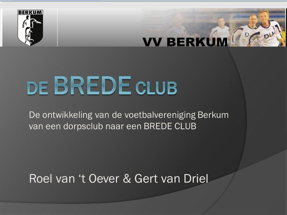 De ontwikkeling van de voetbalvereniging Berkum van een dorpsclub naar een BREDE CLUB Roel van 't Oever & Gert van Driel