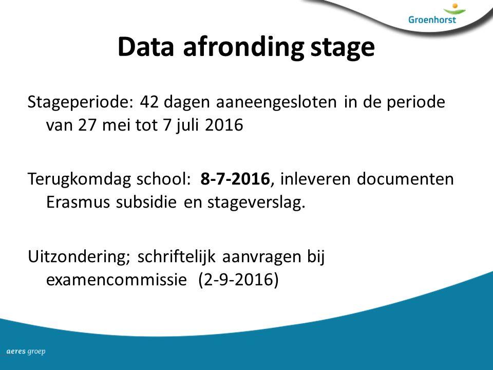 Data afronding stage Stageperiode: 42 dagen aaneengesloten in de periode van 27 mei tot 7 juli 2016 Terugkomdag school: 8-7-2016, inleveren documenten Erasmus subsidie en stageverslag.