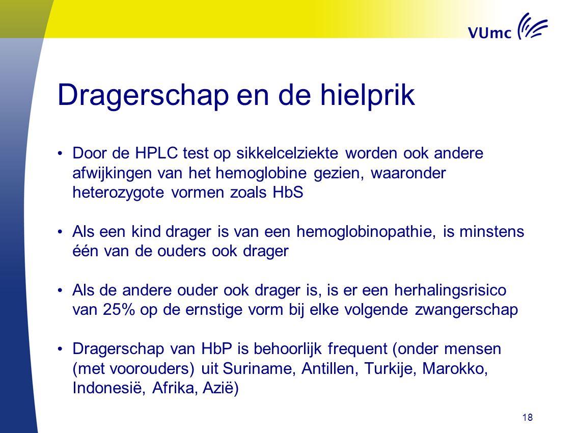 18 Dragerschap en de hielprik Door de HPLC test op sikkelcelziekte worden ook andere afwijkingen van het hemoglobine gezien, waaronder heterozygote vormen zoals HbS Als een kind drager is van een hemoglobinopathie, is minstens één van de ouders ook drager Als de andere ouder ook drager is, is er een herhalingsrisico van 25% op de ernstige vorm bij elke volgende zwangerschap Dragerschap van HbP is behoorlijk frequent (onder mensen (met voorouders) uit Suriname, Antillen, Turkije, Marokko, Indonesië, Afrika, Azië)
