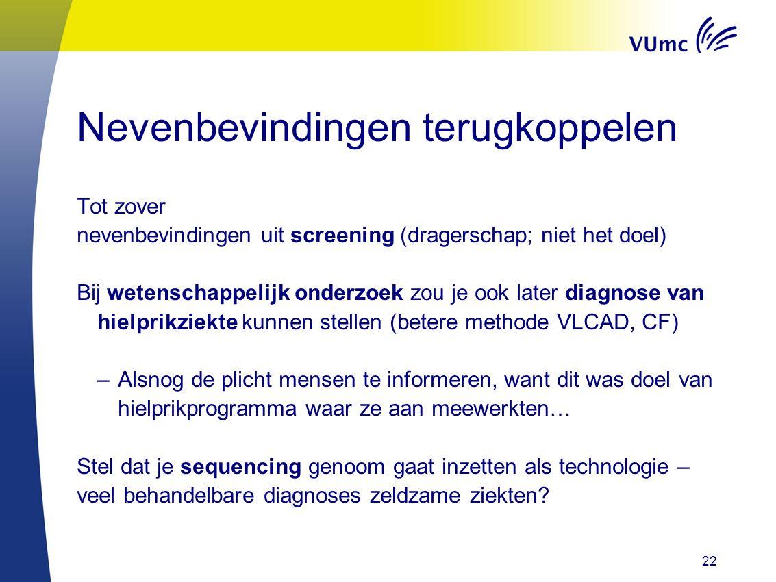 22 Nevenbevindingen terugkoppelen Tot zover nevenbevindingen uit screening (dragerschap; niet het doel) Bij wetenschappelijk onderzoek zou je ook later diagnose van hielprikziekte kunnen stellen (betere methode VLCAD, CF) –Alsnog de plicht mensen te informeren, want dit was doel van hielprikprogramma waar ze aan meewerkten… Stel dat je sequencing genoom gaat inzetten als technologie – veel behandelbare diagnoses zeldzame ziekten