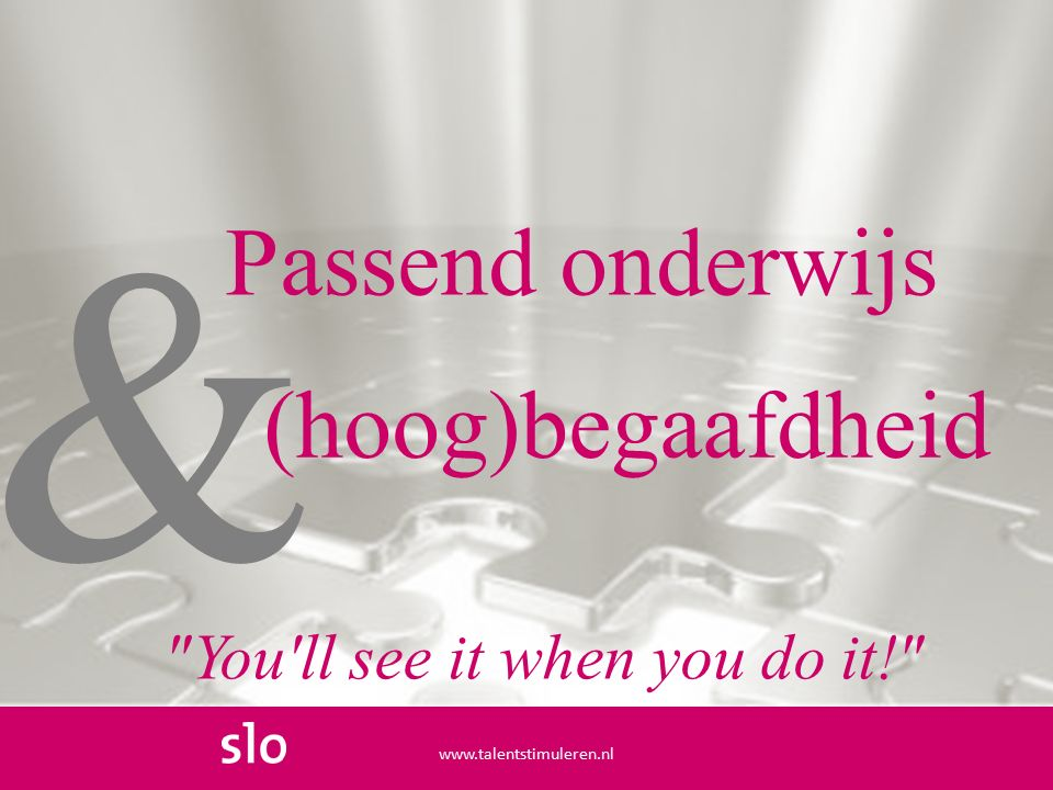& Passend onderwijs www.talentstimuleren.nl (hoog)begaafdheid You ll see it when you do it!