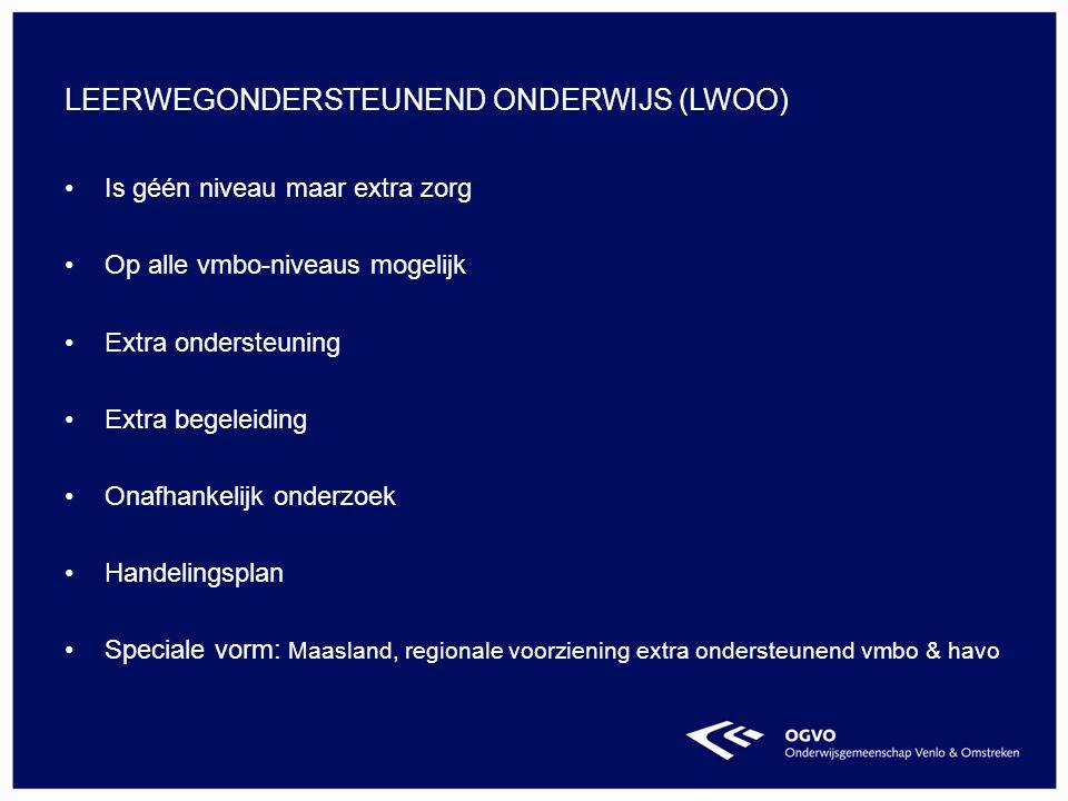 Is géén niveau maar extra zorg Op alle vmbo-niveaus mogelijk Extra ondersteuning Extra begeleiding Onafhankelijk onderzoek Handelingsplan Speciale vorm: Maasland, regionale voorziening extra ondersteunend vmbo & havo LEERWEGONDERSTEUNEND ONDERWIJS (LWOO)