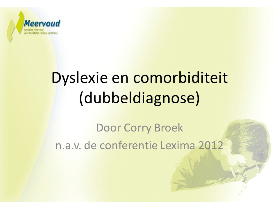 Dyslexie en comorbiditeit (dubbeldiagnose) Door Corry Broek n.a.v. de conferentie Lexima 2012