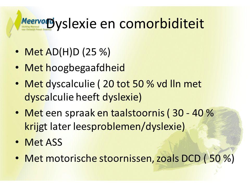 Dyslexie en comorbiditeit Met AD(H)D (25 %) Met hoogbegaafdheid Met dyscalculie ( 20 tot 50 % vd lln met dyscalculie heeft dyslexie) Met een spraak en taalstoornis ( 30 - 40 % krijgt later leesproblemen/dyslexie) Met ASS Met motorische stoornissen, zoals DCD ( 50 %)