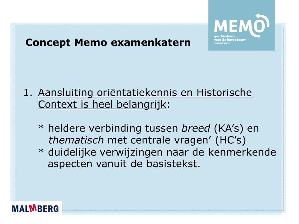 Concept Memo examenkatern 1.Aansluiting oriëntatiekennis en Historische Context is heel belangrijk: * heldere verbinding tussen breed (KA's) en thematisch met centrale vragen' (HC's) * duidelijke verwijzingen naar de kenmerkende aspecten vanuit de basistekst.