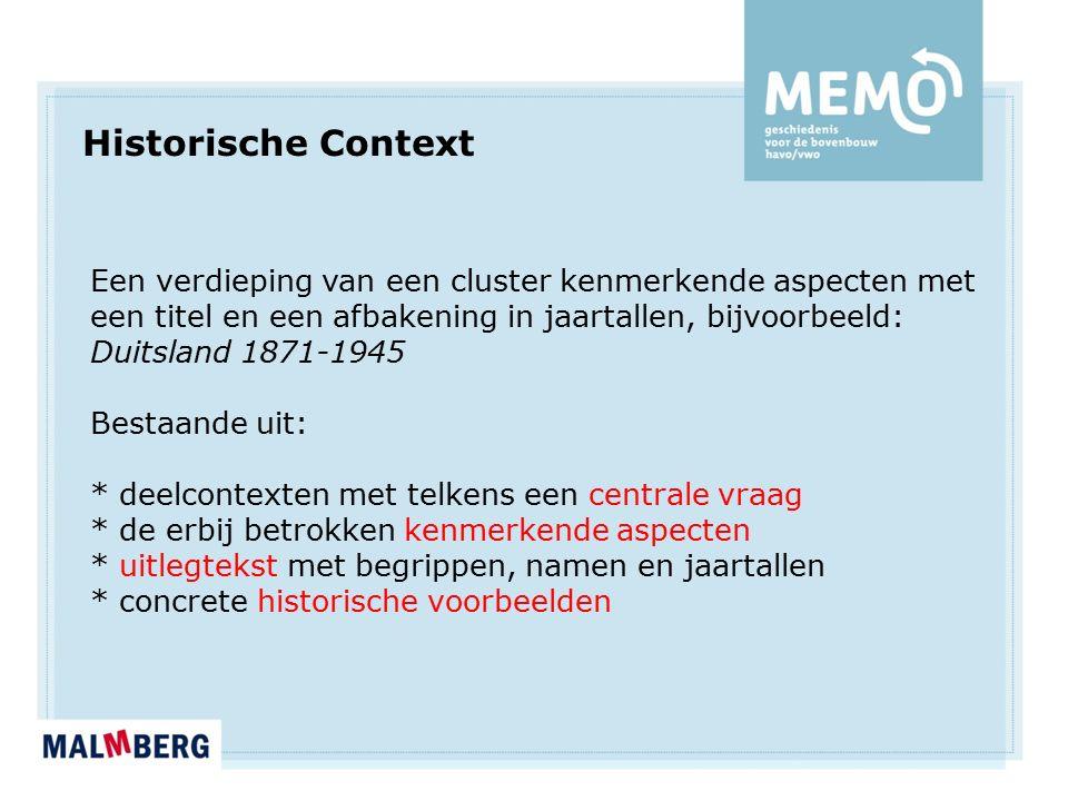 Historische Context Een verdieping van een cluster kenmerkende aspecten met een titel en een afbakening in jaartallen, bijvoorbeeld: Duitsland 1871-1945 Bestaande uit: * deelcontexten met telkens een centrale vraag * de erbij betrokken kenmerkende aspecten * uitlegtekst met begrippen, namen en jaartallen * concrete historische voorbeelden