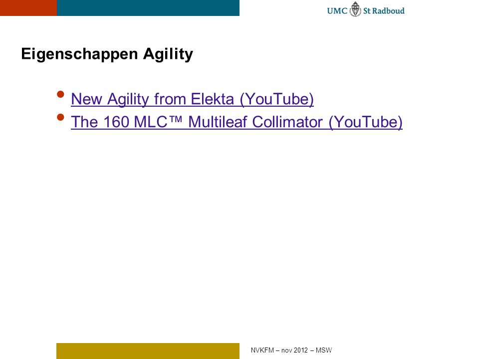 Eigenschappen Agility New Agility from Elekta (YouTube) The 160 MLC™ Multileaf Collimator (YouTube) NVKFM – nov 2012 – MSW