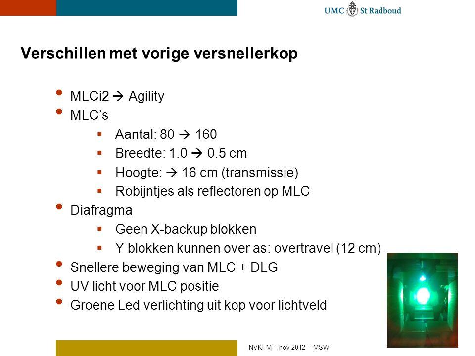 Verschillen met vorige versnellerkop MLCi2  Agility MLC's  Aantal: 80  160  Breedte: 1.0  0.5 cm  Hoogte:  16 cm (transmissie)  Robijntjes als reflectoren op MLC Diafragma  Geen X-backup blokken  Y blokken kunnen over as: overtravel (12 cm) Snellere beweging van MLC + DLG UV licht voor MLC positie Groene Led verlichting uit kop voor lichtveld NVKFM – nov 2012 – MSW