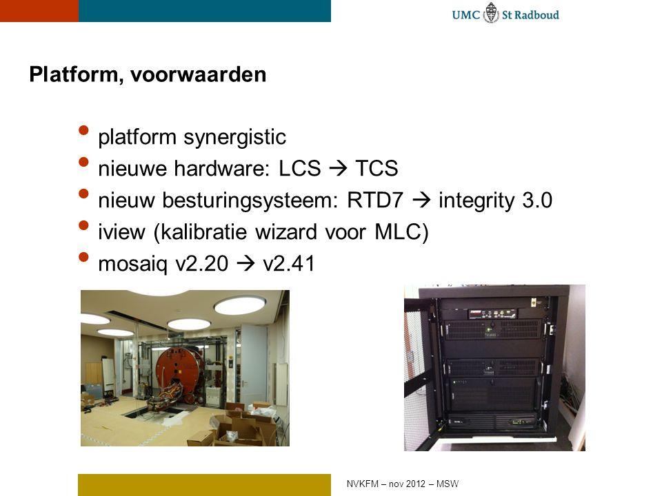 Platform, voorwaarden platform synergistic nieuwe hardware: LCS  TCS nieuw besturingsysteem: RTD7  integrity 3.0 iview (kalibratie wizard voor MLC) mosaiq v2.20  v2.41 NVKFM – nov 2012 – MSW