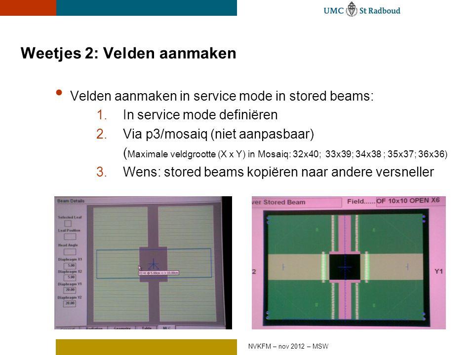 Weetjes 2: Velden aanmaken Velden aanmaken in service mode in stored beams: 1.In service mode definiëren 2.Via p3/mosaiq (niet aanpasbaar) ( Maximale veldgrootte (X x Y) in Mosaiq: 32x40; 33x39; 34x38 ; 35x37; 36x36) 3.Wens: stored beams kopiëren naar andere versneller NVKFM – nov 2012 – MSW