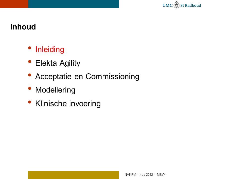 Inhoud Inleiding Elekta Agility Acceptatie en Commissioning Modellering Klinische invoering NVKFM – nov 2012 – MSW