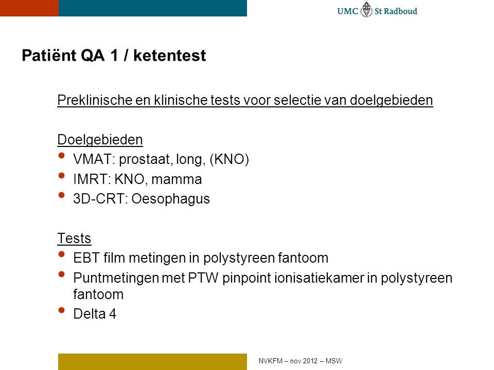 Patiënt QA 1 / ketentest Preklinische en klinische tests voor selectie van doelgebieden Doelgebieden VMAT: prostaat, long, (KNO) IMRT: KNO, mamma 3D-CRT: Oesophagus Tests EBT film metingen in polystyreen fantoom Puntmetingen met PTW pinpoint ionisatiekamer in polystyreen fantoom Delta 4 NVKFM – nov 2012 – MSW