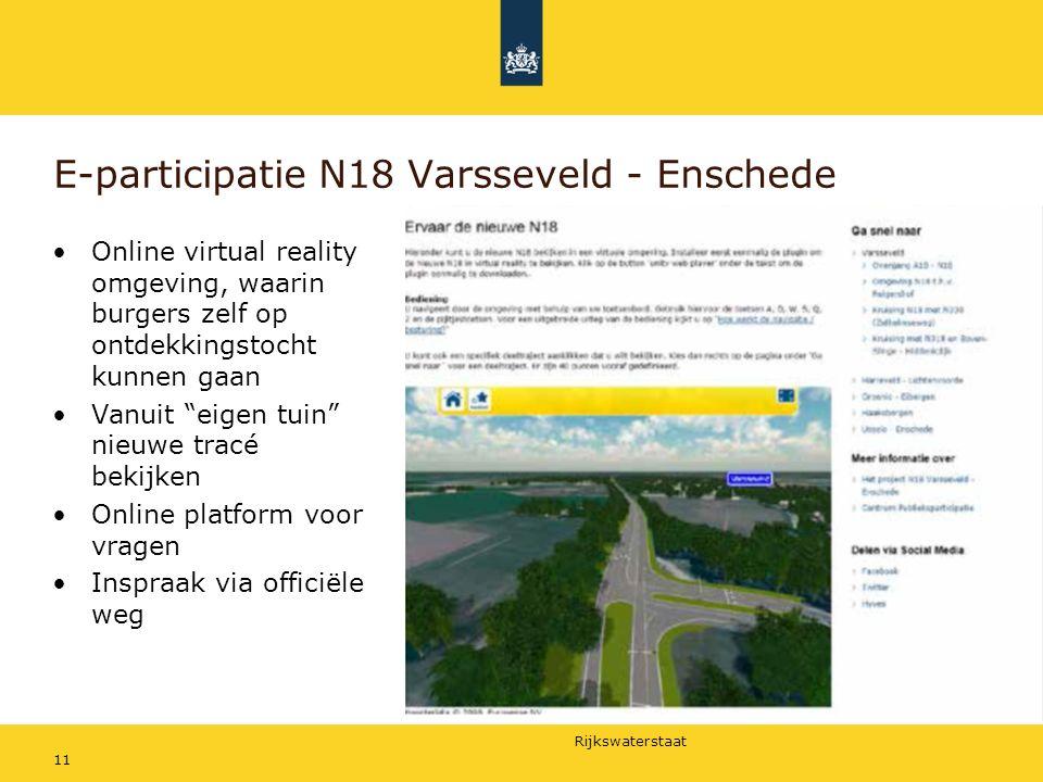Rijkswaterstaat E-participatie N18 Varsseveld - Enschede 11 Online virtual reality omgeving, waarin burgers zelf op ontdekkingstocht kunnen gaan Vanuit eigen tuin nieuwe tracé bekijken Online platform voor vragen Inspraak via officiële weg