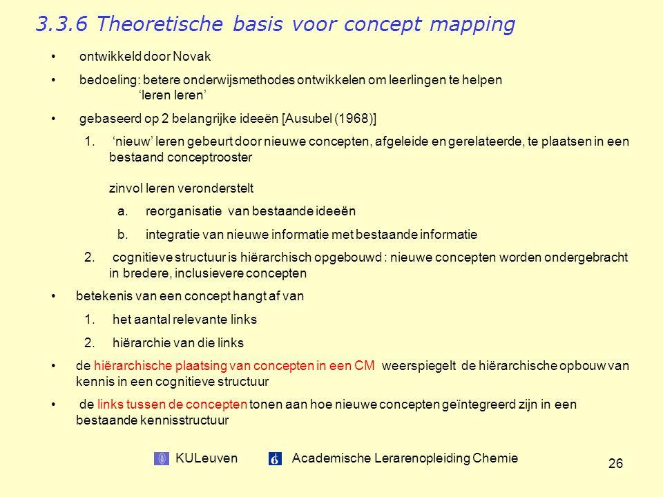 KULeuven Academische Lerarenopleiding Chemie 26 3.3.6 Theoretische basis voor concept mapping ontwikkeld door Novak bedoeling: betere onderwijsmethodes ontwikkelen om leerlingen te helpen 'leren leren' gebaseerd op 2 belangrijke ideeën [Ausubel (1968)] 1.