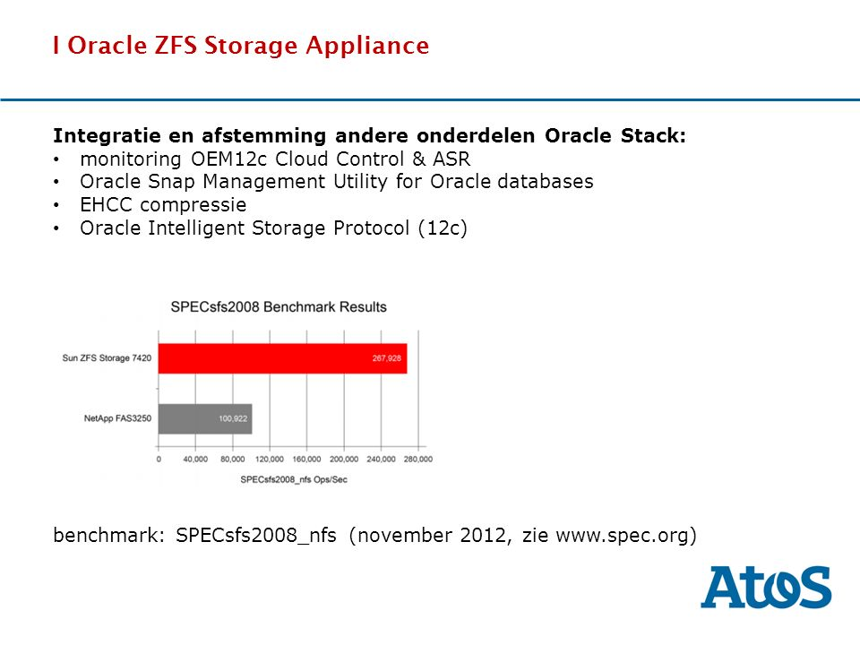 17-11-2011 I Oracle ZFS Storage Appliance DDdDDd benchmark: SPECsfs2008_nfs (november 2012, zie www.spec.org) Integratie en afstemming andere onderdelen Oracle Stack: monitoring OEM12c Cloud Control & ASR Oracle Snap Management Utility for Oracle databases EHCC compressie Oracle Intelligent Storage Protocol (12c)