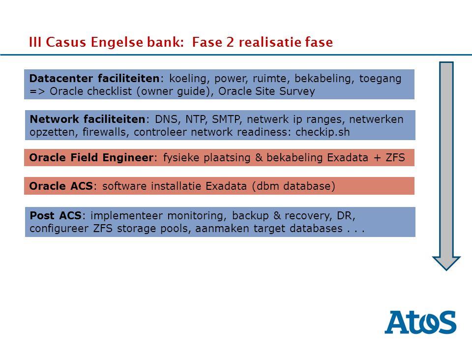17-11-2011 III Casus Engelse bank: Fase 2 realisatie fase Datacenter faciliteiten: koeling, power, ruimte, bekabeling, toegang => Oracle checklist (owner guide), Oracle Site Survey Network faciliteiten: DNS, NTP, SMTP, netwerk ip ranges, netwerken opzetten, firewalls, controleer network readiness: checkip.sh Oracle Field Engineer: fysieke plaatsing & bekabeling Exadata + ZFS Oracle ACS: software installatie Exadata (dbm database) Post ACS: implementeer monitoring, backup & recovery, DR, configureer ZFS storage pools, aanmaken target databases...