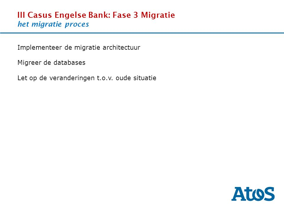 17-11-2011 III Casus Engelse Bank: Fase 3 Migratie het migratie proces OverviewThe SituationBenefitsExperience Implementeer de migratie architectuur Migreer de databases Let op de veranderingen t.o.v.
