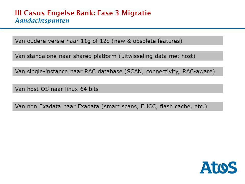 17-11-2011 III Casus Engelse Bank: Fase 3 Migratie Aandachtspunten OverviewThe SituationBenefitsExperience Van oudere versie naar 11g of 12c (new & obsolete features) Van standalone naar shared platform (uitwisseling data met host) Van single-instance naar RAC database (SCAN, connectivity, RAC-aware) Van host OS naar linux 64 bits Van non Exadata naar Exadata (smart scans, EHCC, flash cache, etc.)