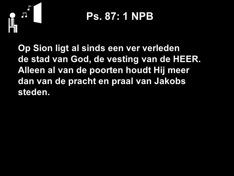 Ps. 87: 1 NPB Op Sion ligt al sinds een ver verleden de stad van God, de vesting van de HEER.