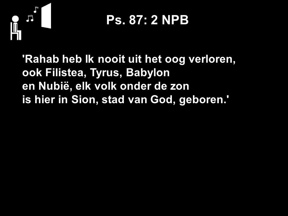 Ps. 87: 2 NPB 'Rahab heb Ik nooit uit het oog verloren, ook Filistea, Tyrus, Babylon en Nubië, elk volk onder de zon is hier in Sion, stad van God, ge