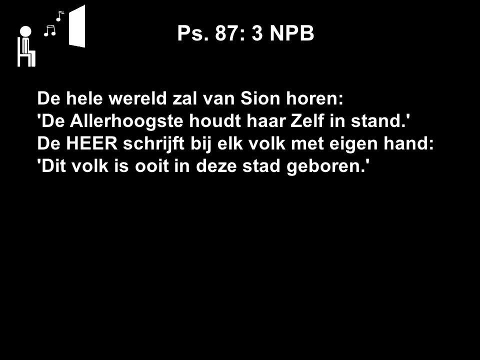 Ps. 87: 3 NPB De hele wereld zal van Sion horen: 'De Allerhoogste houdt haar Zelf in stand.' De HEER schrijft bij elk volk met eigen hand: 'Dit volk i