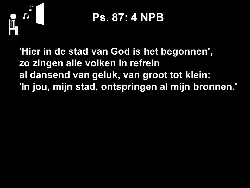 Ps. 87: 4 NPB 'Hier in de stad van God is het begonnen', zo zingen alle volken in refrein al dansend van geluk, van groot tot klein: 'In jou, mijn sta