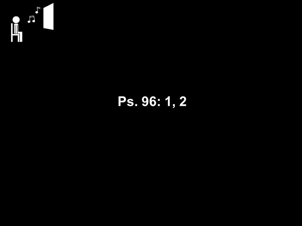 Ps. 96: 1, 2