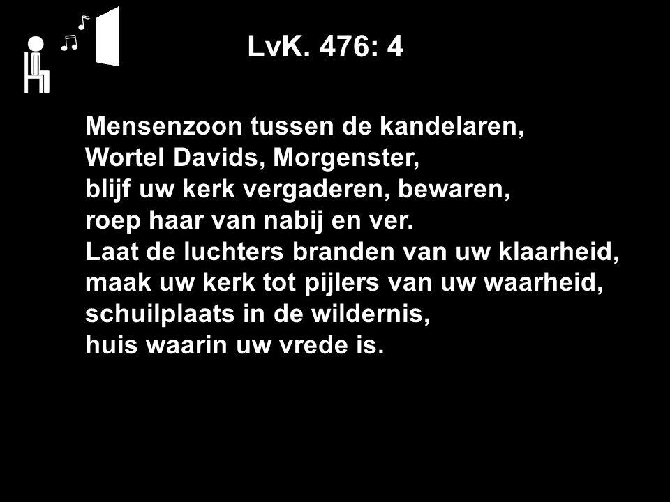 LvK. 476: 4 Mensenzoon tussen de kandelaren, Wortel Davids, Morgenster, blijf uw kerk vergaderen, bewaren, roep haar van nabij en ver. Laat de luchter