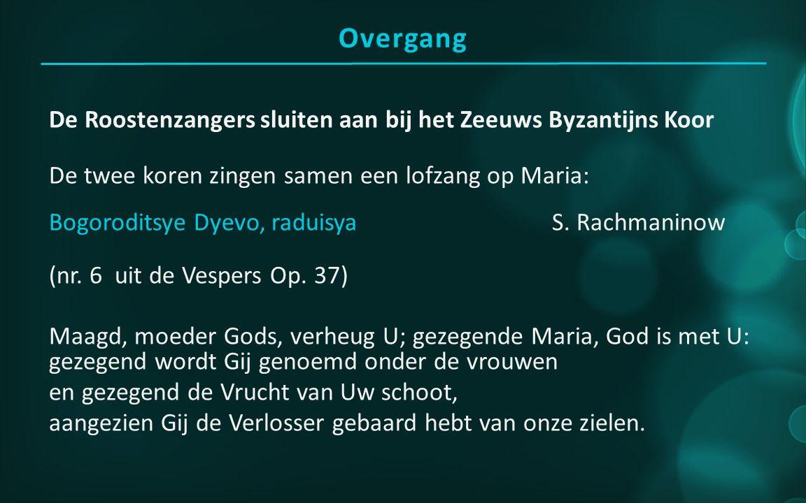Overgang De Roostenzangers sluiten aan bij het Zeeuws Byzantijns Koor De twee koren zingen samen een lofzang op Maria: Bogoroditsye Dyevo, raduisya S.