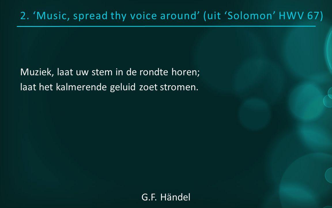2. 'Music, spread thy voice around' (uit 'Solomon' HWV 67) Muziek, laat uw stem in de rondte horen; laat het kalmerende geluid zoet stromen. G.F. Händ