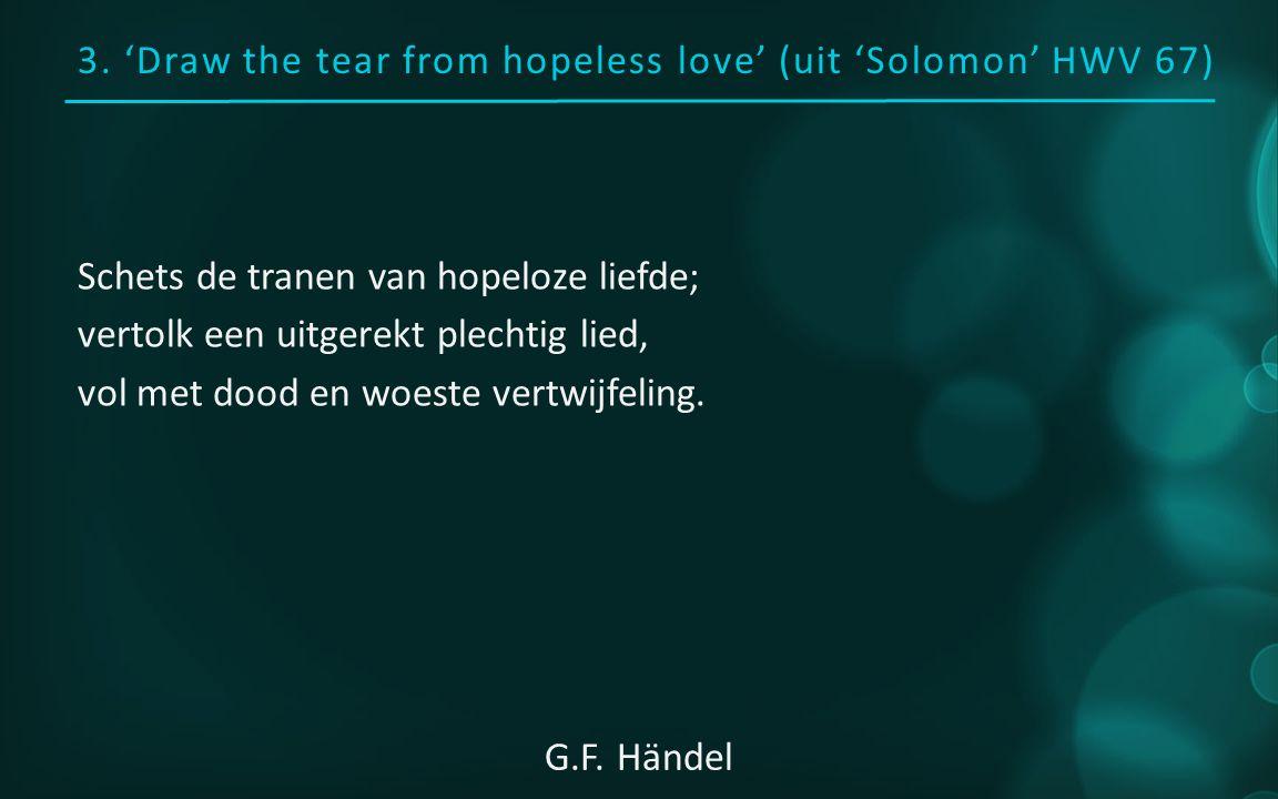 3. 'Draw the tear from hopeless love' (uit 'Solomon' HWV 67) Schets de tranen van hopeloze liefde; vertolk een uitgerekt plechtig lied, vol met dood e