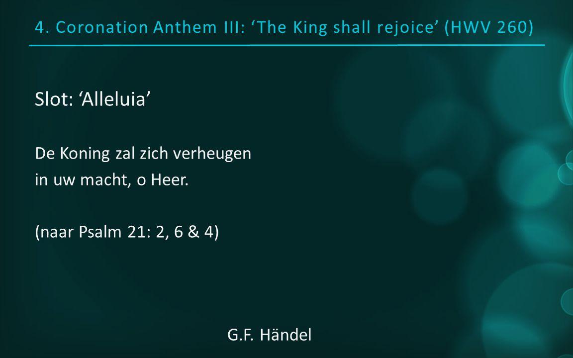 4. Coronation Anthem III: 'The King shall rejoice' (HWV 260) Slot: 'Alleluia' De Koning zal zich verheugen in uw macht, o Heer. (naar Psalm 21: 2, 6 &