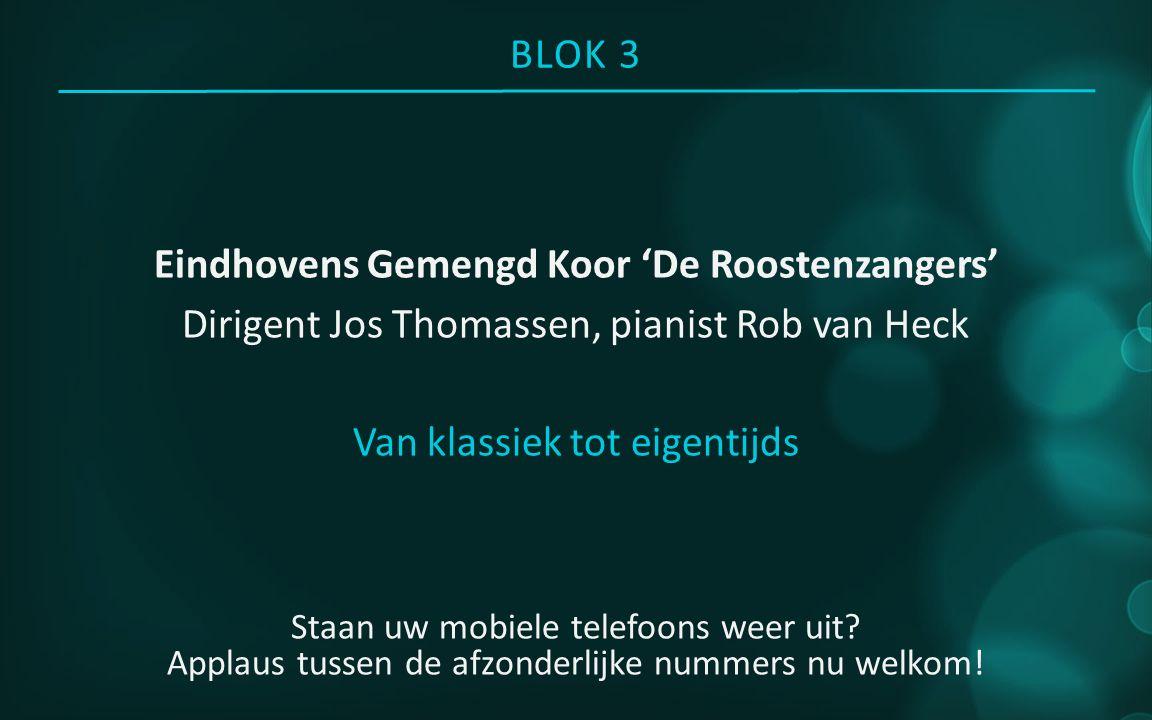 BLOK 3 Eindhovens Gemengd Koor 'De Roostenzangers' Dirigent Jos Thomassen, pianist Rob van Heck Van klassiek tot eigentijds Staan uw mobiele telefoons weer uit.