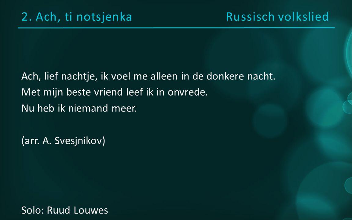2. Ach, ti notsjenka Russisch volkslied Ach, lief nachtje, ik voel me alleen in de donkere nacht.