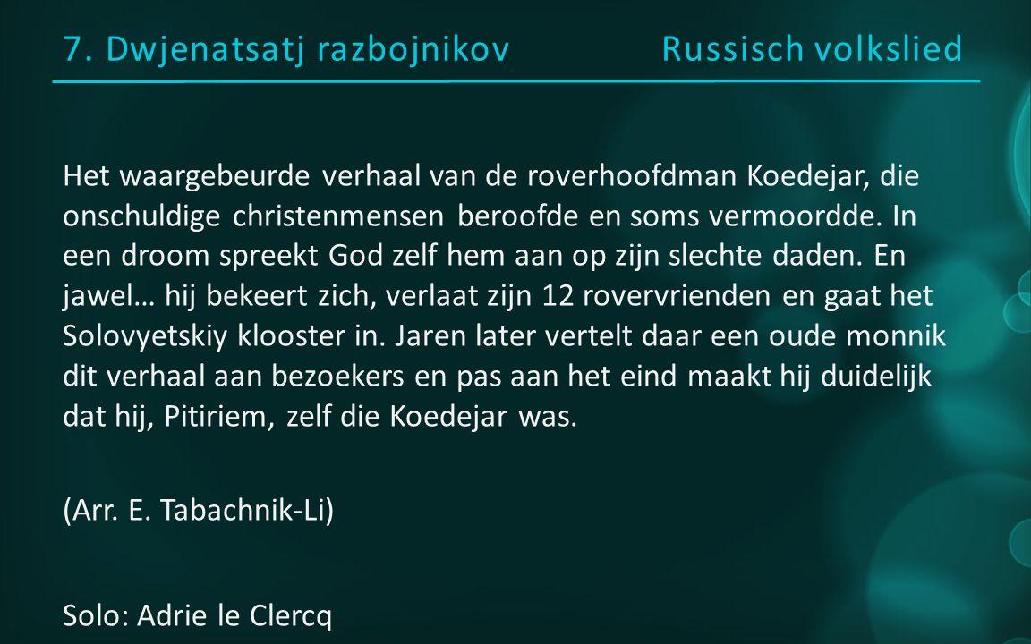 7. Dwjenatsatj razbojnikov Russisch volkslied Het waargebeurde verhaal van de roverhoofdman Koedejar, die onschuldige christenmensen beroofde en soms
