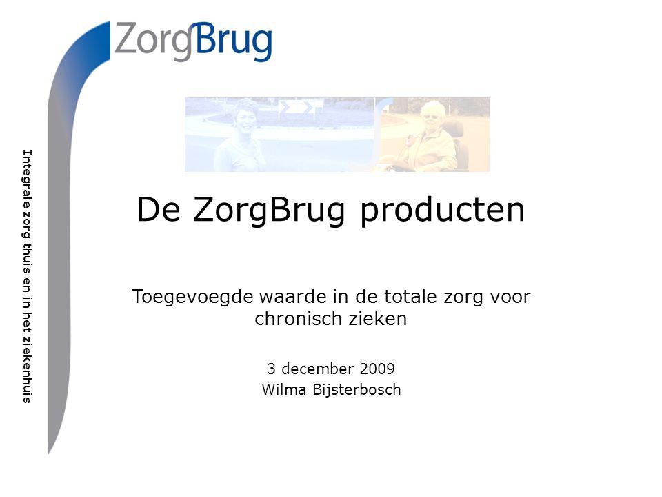 Integrale zorg thuis en in het ziekenhuis De ZorgBrug producten Toegevoegde waarde in de totale zorg voor chronisch zieken 3 december 2009 Wilma Bijst